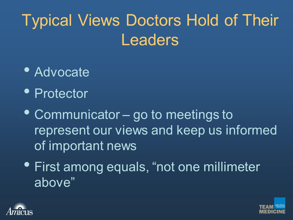 Typical Views Doctors Hold of Their Leaders Advocate Protector Communicator – go to meetings to represent our views and keep us informed of important