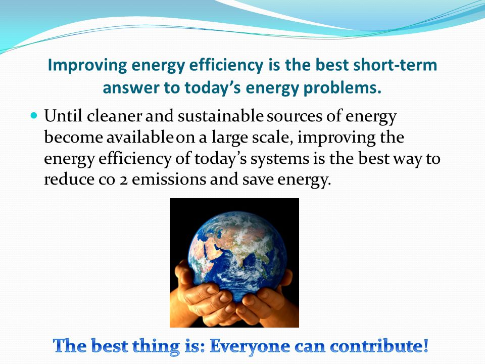 Improving energy efficiency is the best short-term answer to todays energy problems. Until cleaner and sustainable sources of energy become available