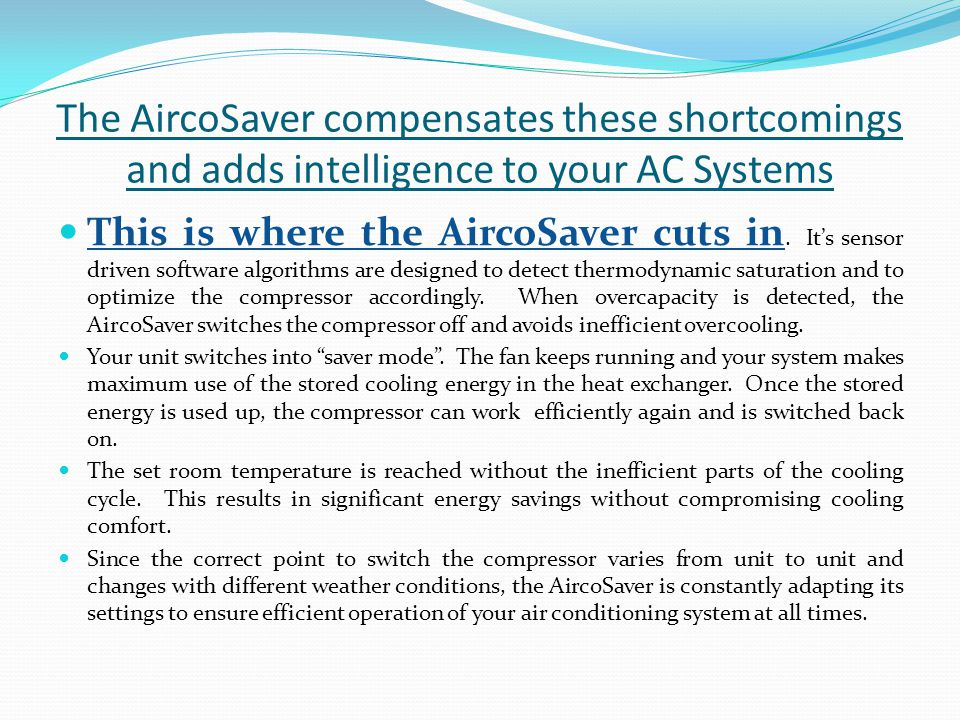 The AircoSaver compensates these shortcomings and adds intelligence to your AC Systems This is where the AircoSaver cuts in. Its sensor driven softwar