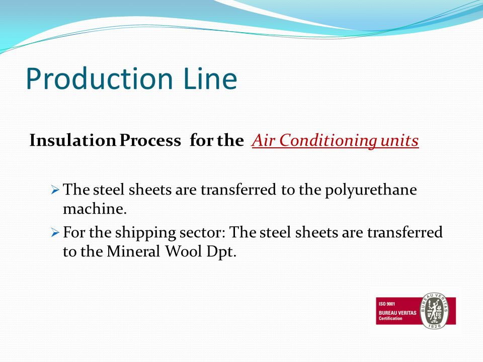 Production Line Insulation Process for the Air Conditioning units The steel sheets are transferred to the polyurethane machine. For the shipping secto