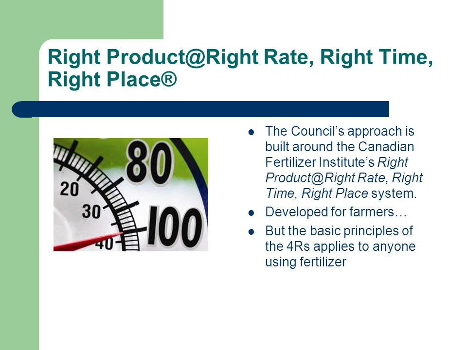 Right Product@Right Rate, Right Time, Right Place® The Councils approach is built around the Canadian Fertilizer Institutes Right Product@Right Rate,