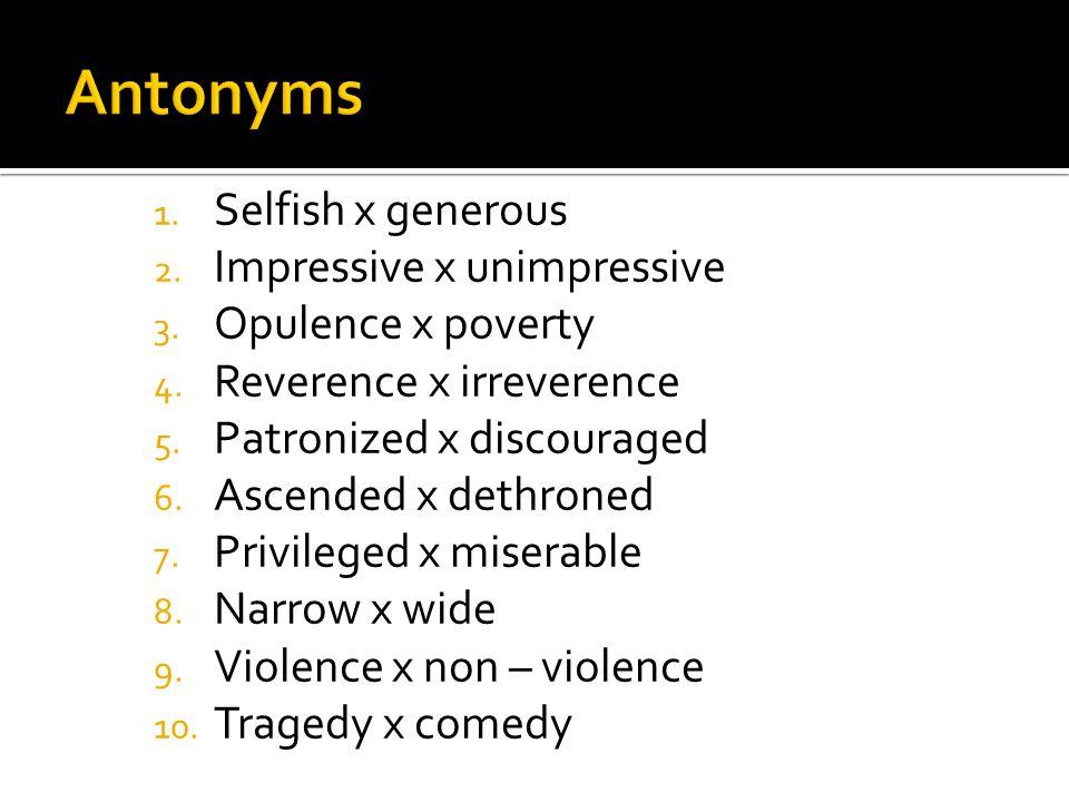 1. Selfish x generous 2. Impressive x unimpressive 3. Opulence x poverty 4. Reverence x irreverence 5. Patronized x discouraged 6. Ascended x dethrone