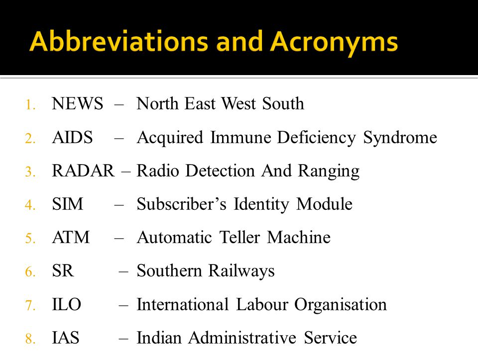 1. NEWS – 2. AIDS – 3. RADAR – 4. SIM – 5. ATM – 6. SR – 7. ILO – 8. IAS – North East West South Acquired Immune Deficiency Syndrome Radio Detection A