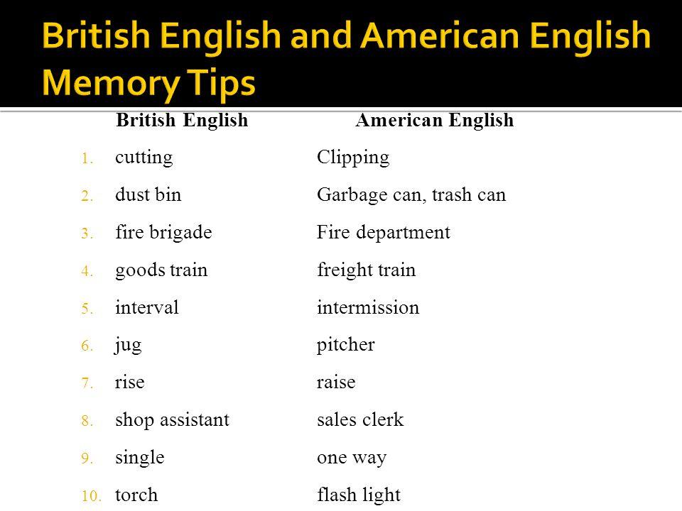 British English 1. cutting 2. dust bin 3. fire brigade 4. goods train 5. interval 6. jug 7. rise 8. shop assistant 9. single 10. torch American Englis