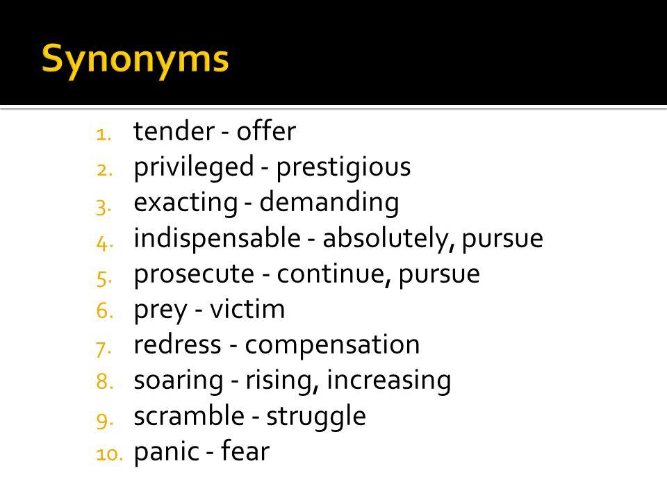 1. tender - offer 2. privileged - prestigious 3. exacting - demanding 4. indispensable - absolutely, pursue 5. prosecute - continue, pursue 6. prey -