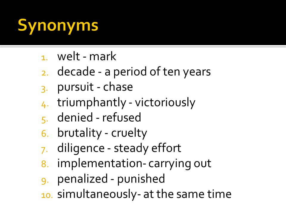 1. welt - mark 2. decade - a period of ten years 3. pursuit - chase 4. triumphantly - victoriously 5. denied - refused 6. brutality - cruelty 7. dilig