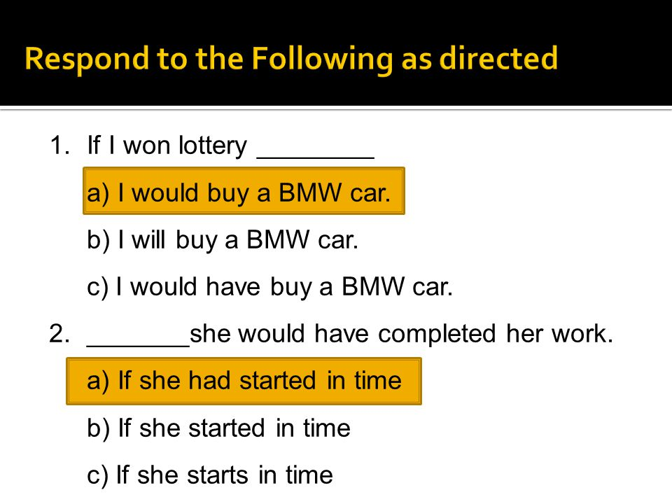 1.If I won lottery ________ a) I would buy a BMW car. b) I will buy a BMW car. c) I would have buy a BMW car. 2._______she would have completed her wo