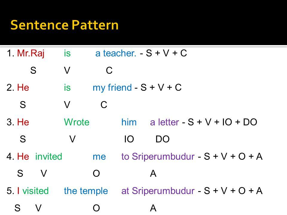 1. Mr.Raj is a teacher. - S + V + C S V C 2. He is my friend - S + V + C S V C 3. He Wrote him a letter - S + V + IO + DO S V IO DO 4. He invited me t