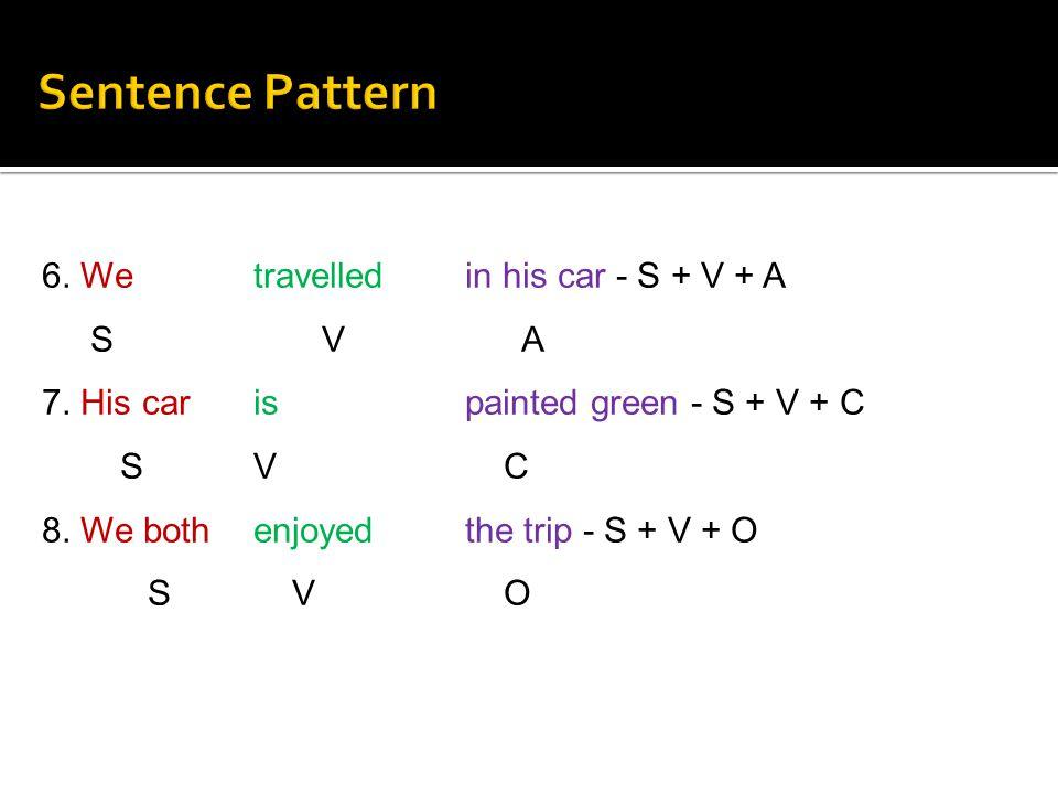 6. We travelled in his car - S + V + A S V A 7. His car is painted green - S + V + C S V C 8. We both enjoyed the trip - S + V + O S V O