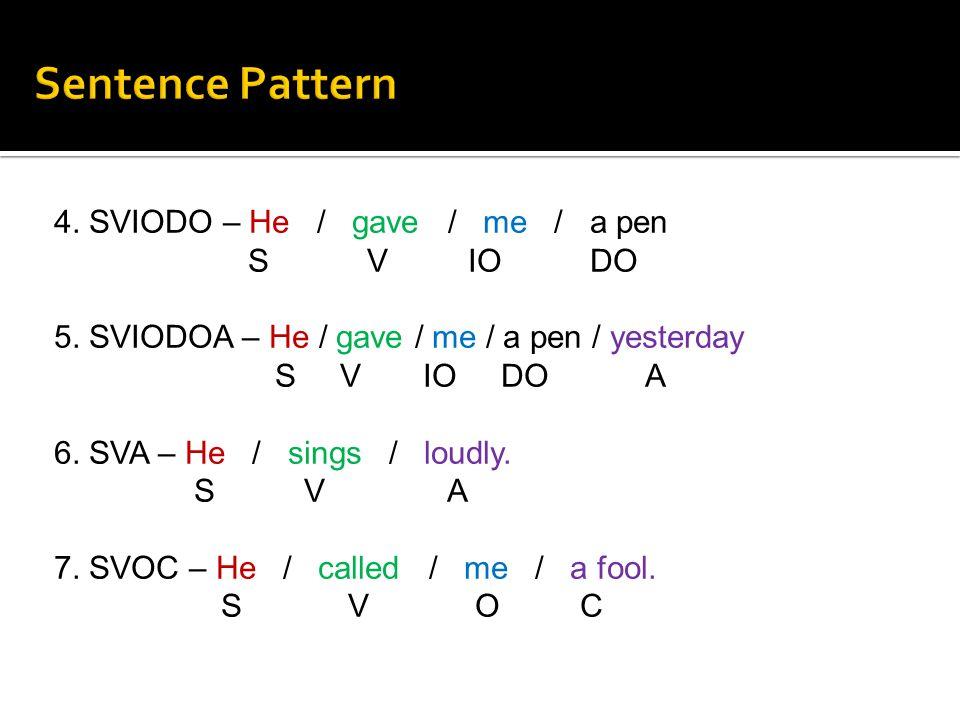 4. SVIODO – He / gave / me / a pen S V IO DO 5. SVIODOA – He / gave / me / a pen / yesterday S V IO DO A 6. SVA – He / sings / loudly. S V A 7. SVOC –