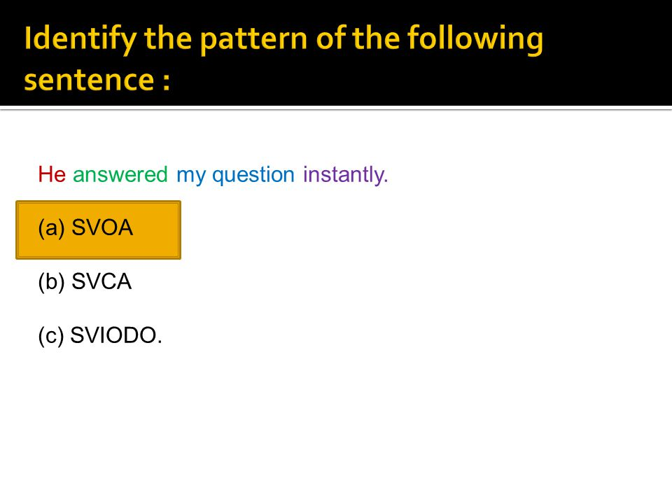 He answered my question instantly. (a) SVOA (b) SVCA (c) SVIODO.