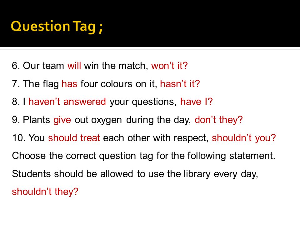 6. Our team will win the match, wont it? 7. The flag has four colours on it, hasnt it? 8. I havent answered your questions, have I? 9. Plants give out