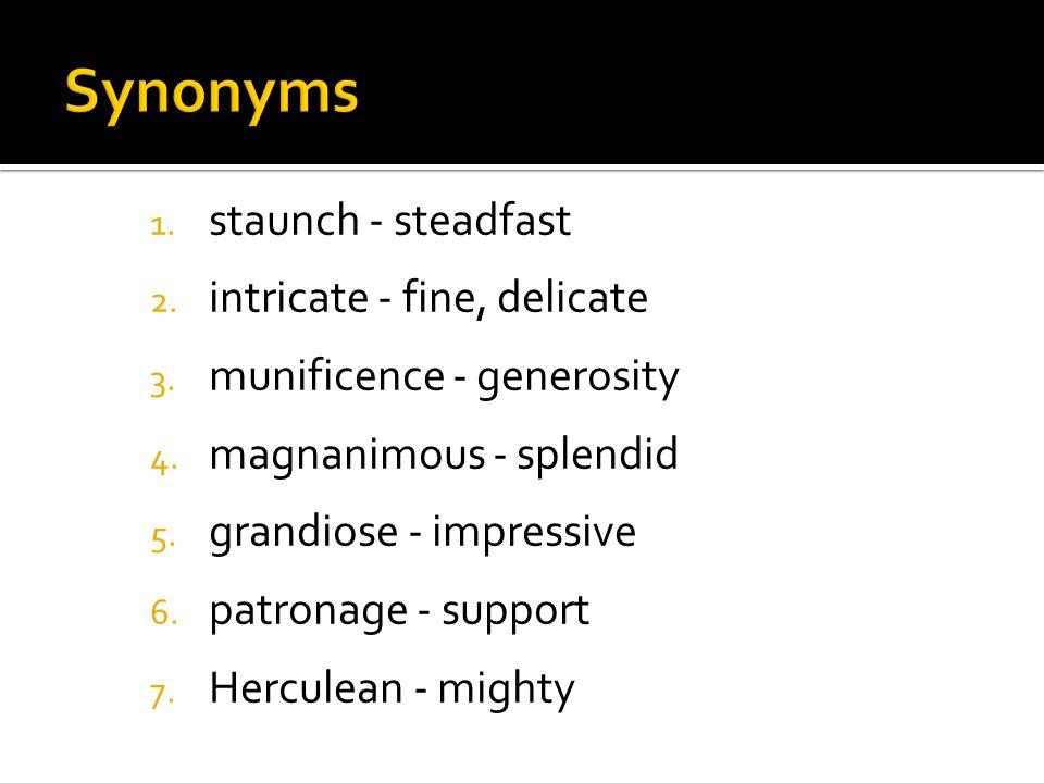 1. staunch - steadfast 2. intricate - fine, delicate 3. munificence - generosity 4. magnanimous - splendid 5. grandiose - impressive 6. patronage - su