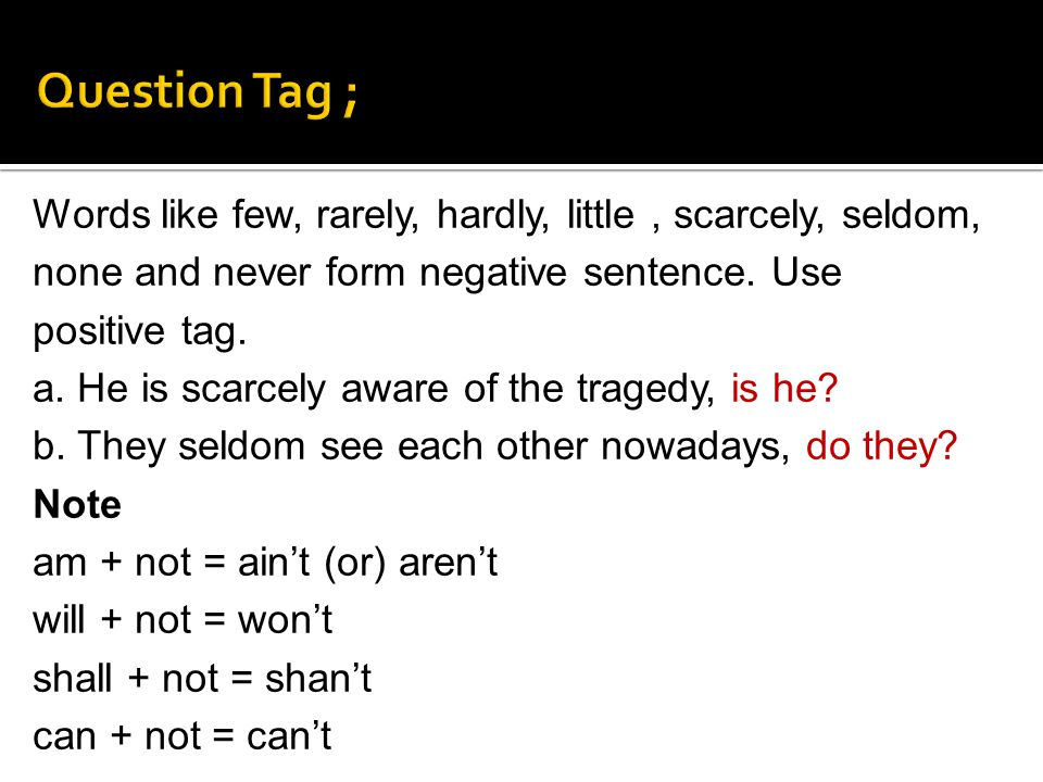 Words like few, rarely, hardly, little, scarcely, seldom, none and never form negative sentence. Use positive tag. a. He is scarcely aware of the trag
