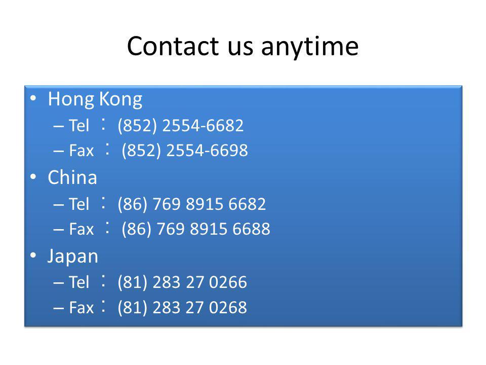 Contact us anytime Hong Kong – Tel (852) 2554-6682 – Fax (852) 2554-6698 China – Tel (86) 769 8915 6682 – Fax (86) 769 8915 6688 Japan – Tel (81) 283 27 0266 – Fax (81) 283 27 0268 Hong Kong – Tel (852) 2554-6682 – Fax (852) 2554-6698 China – Tel (86) 769 8915 6682 – Fax (86) 769 8915 6688 Japan – Tel (81) 283 27 0266 – Fax (81) 283 27 0268