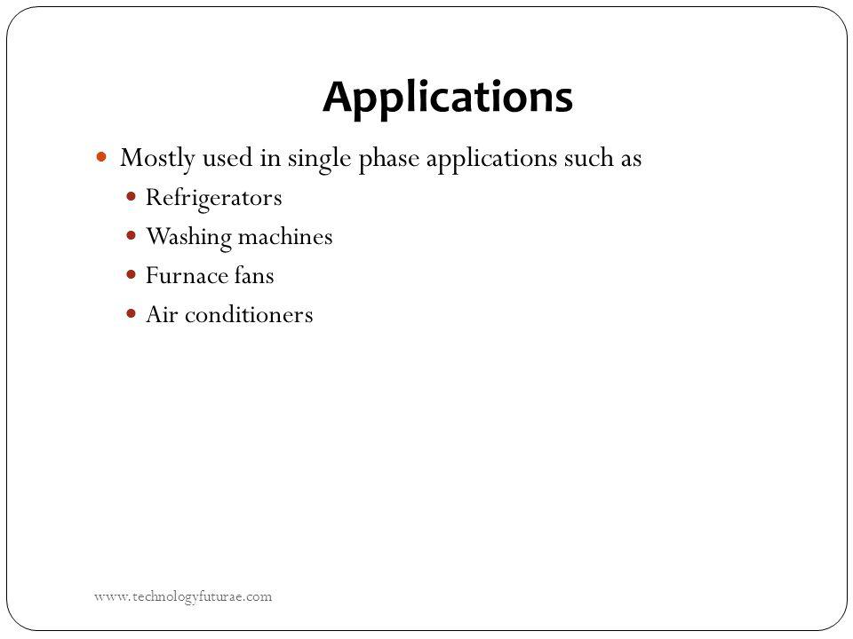 Applications Mostly used in single phase applications such as Refrigerators Washing machines Furnace fans Air conditioners www.technologyfuturae.com
