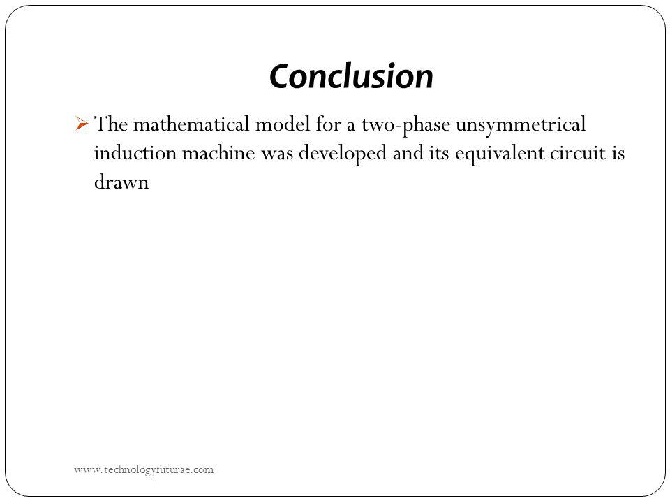 Conclusion The mathematical model for a two-phase unsymmetrical induction machine was developed and its equivalent circuit is drawn www.technologyfuturae.com