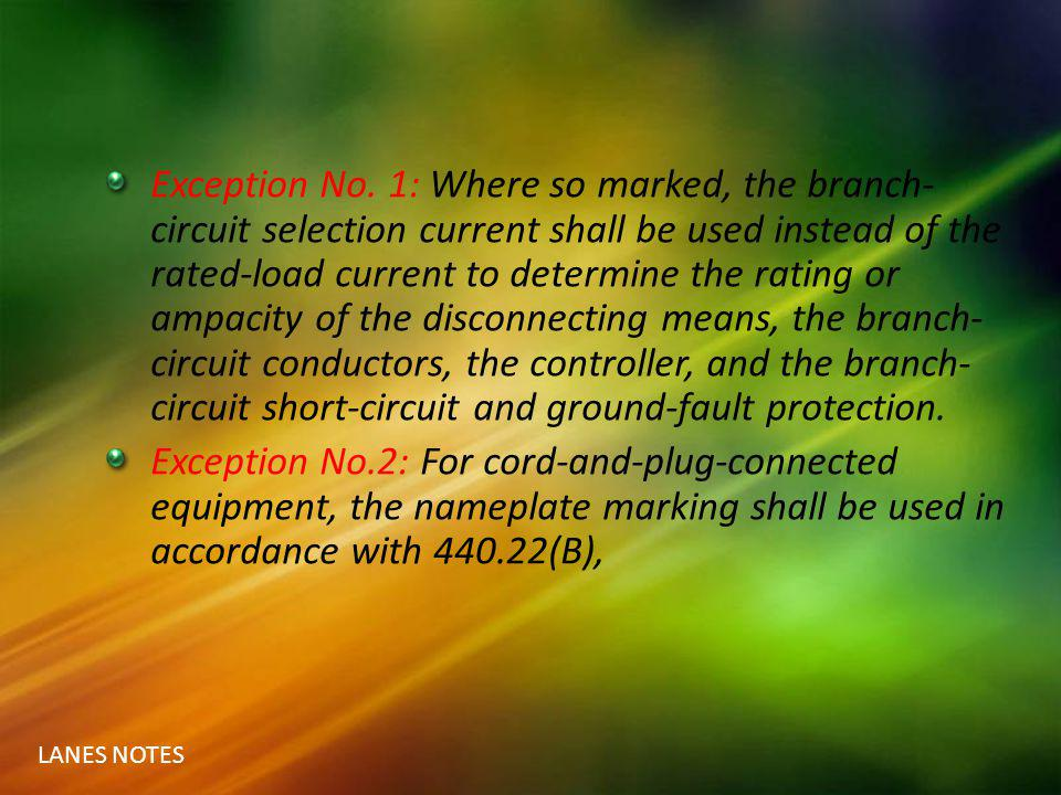 LANES NOTES Exception No. 1: Where so marked, the branch- circuit selection current shall be used instead of the rated-load current to determine the r