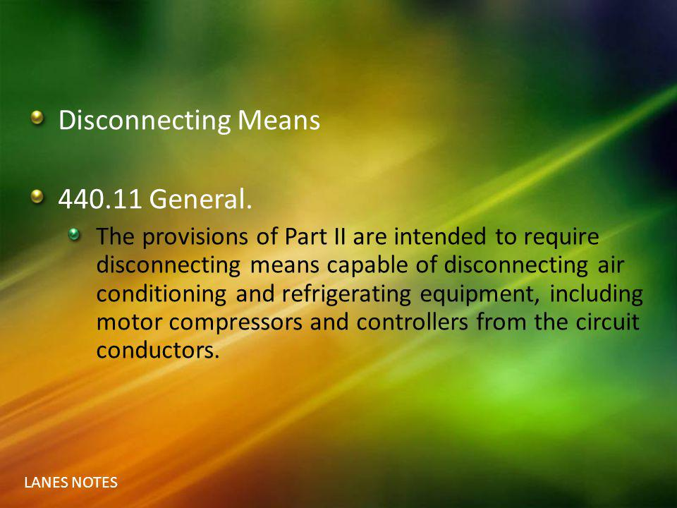 LANES NOTES Disconnecting Means 440.11 General. The provisions of Part II are intended to require disconnecting means capable of disconnecting air con