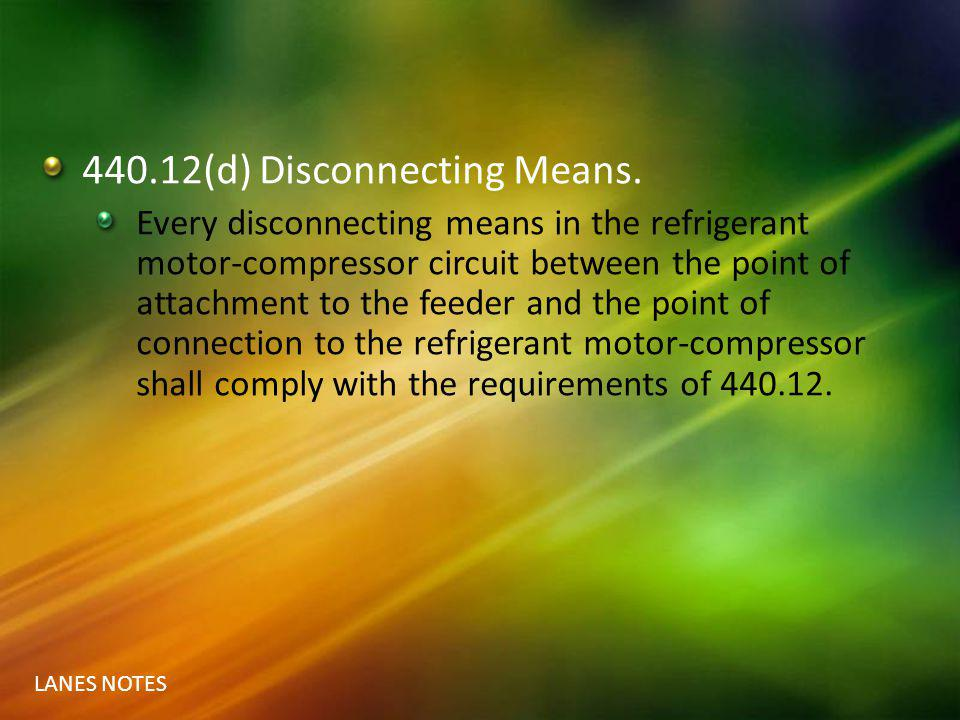 LANES NOTES 440.12(d) Disconnecting Means. Every disconnecting means in the refrigerant motor-compressor circuit between the point of attachment to th