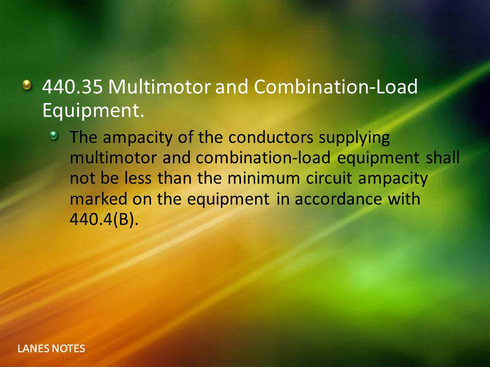 LANES NOTES 440.35 Multimotor and Combination-Load Equipment. The ampacity of the conductors supplying multimotor and combination-load equipment shall