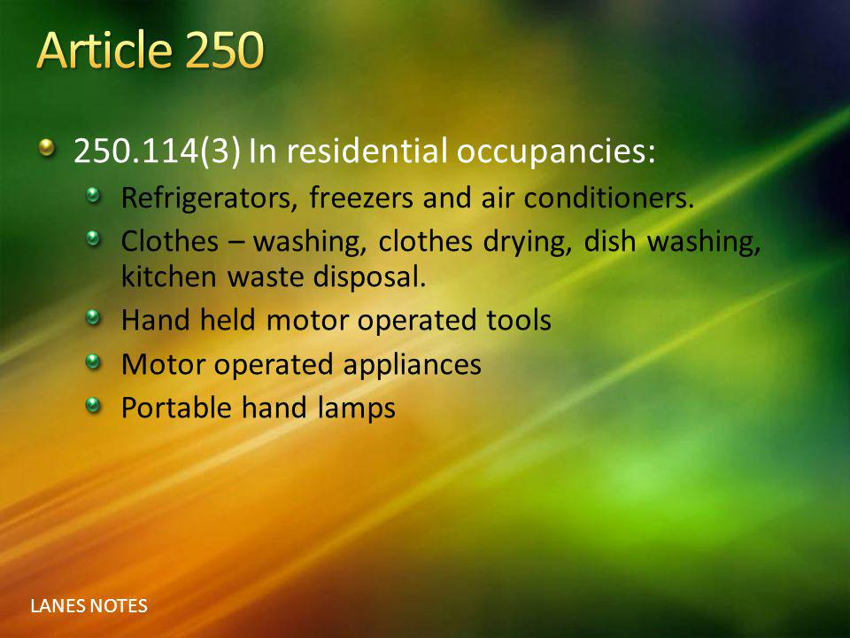 LANES NOTES 250.114(3) In residential occupancies: Refrigerators, freezers and air conditioners. Clothes – washing, clothes drying, dish washing, kitc