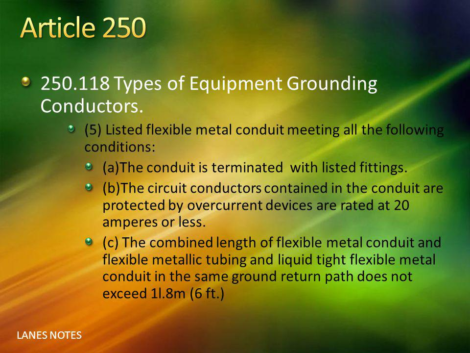 LANES NOTES 250.118 Types of Equipment Grounding Conductors. (5) Listed flexible metal conduit meeting all the following conditions: (a)The conduit is