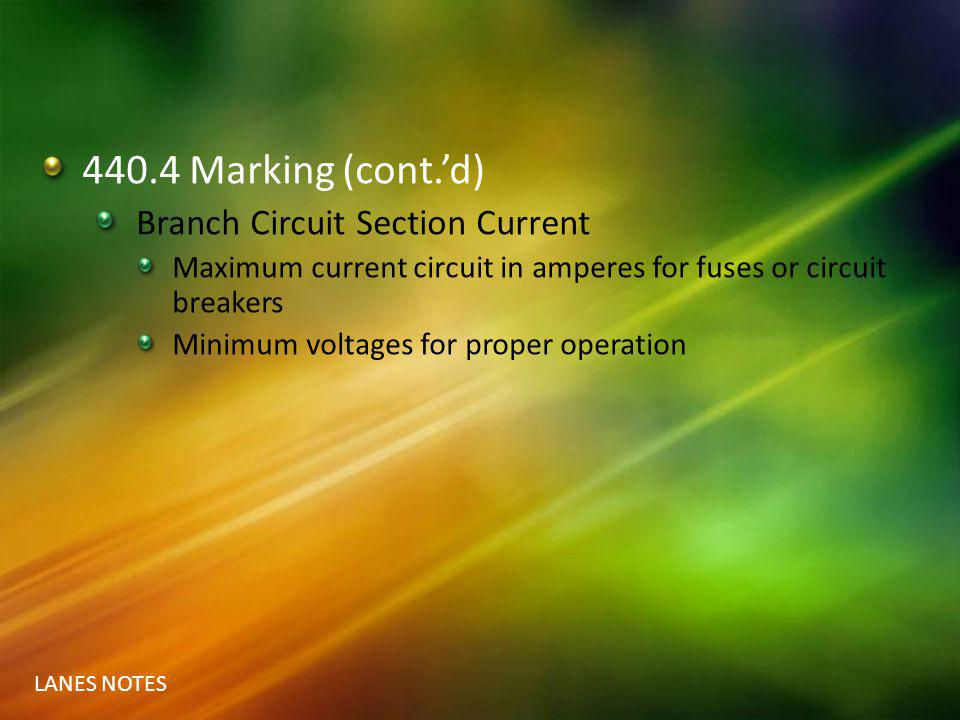 LANES NOTES 440.4 Marking (cont.d) Branch Circuit Section Current Maximum current circuit in amperes for fuses or circuit breakers Minimum voltages fo