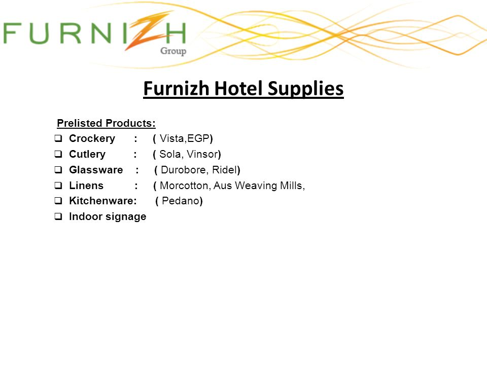 Furnizh Hotel Supplies Prelisted Products: Crockery : ( Vista,EGP) Cutlery : ( Sola, Vinsor) Glassware : ( Durobore, Ridel) Linens : ( Morcotton, Aus