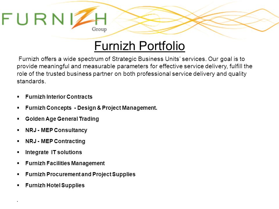 Furnizh Portfolio Furnizh offers a wide spectrum of Strategic Business Units services. Our goal is to provide meaningful and measurable parameters for