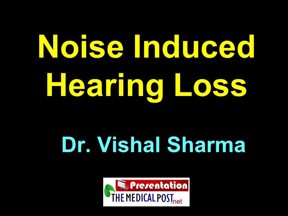 Noise Induced Hearing Loss Dr. Vishal Sharma