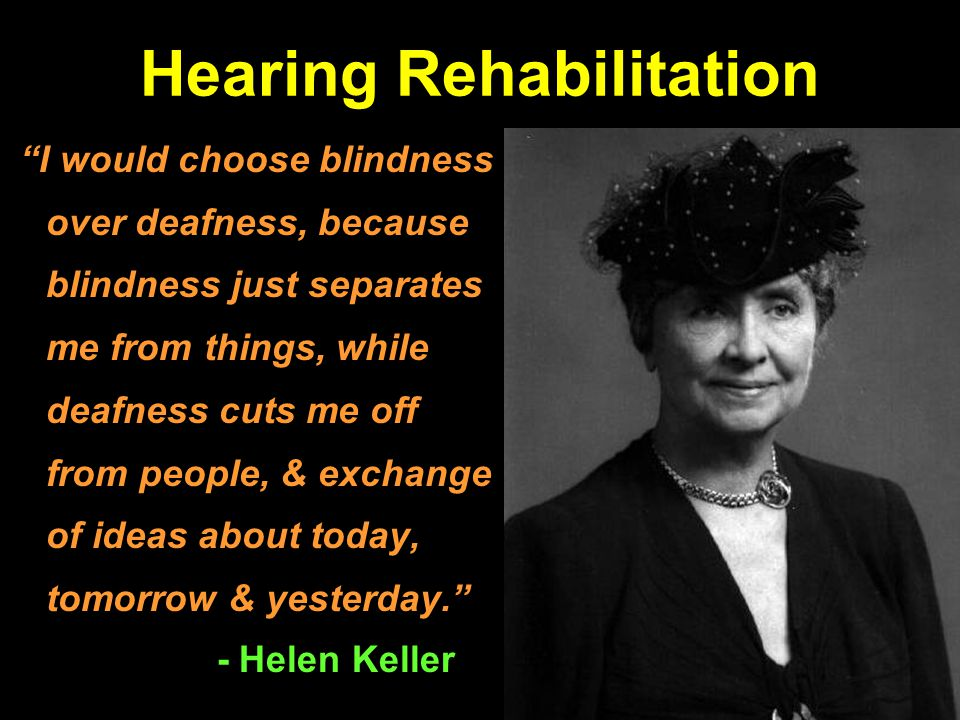 Hearing Rehabilitation I would choose blindness over deafness, because blindness just separates me from things, while deafness cuts me off from people