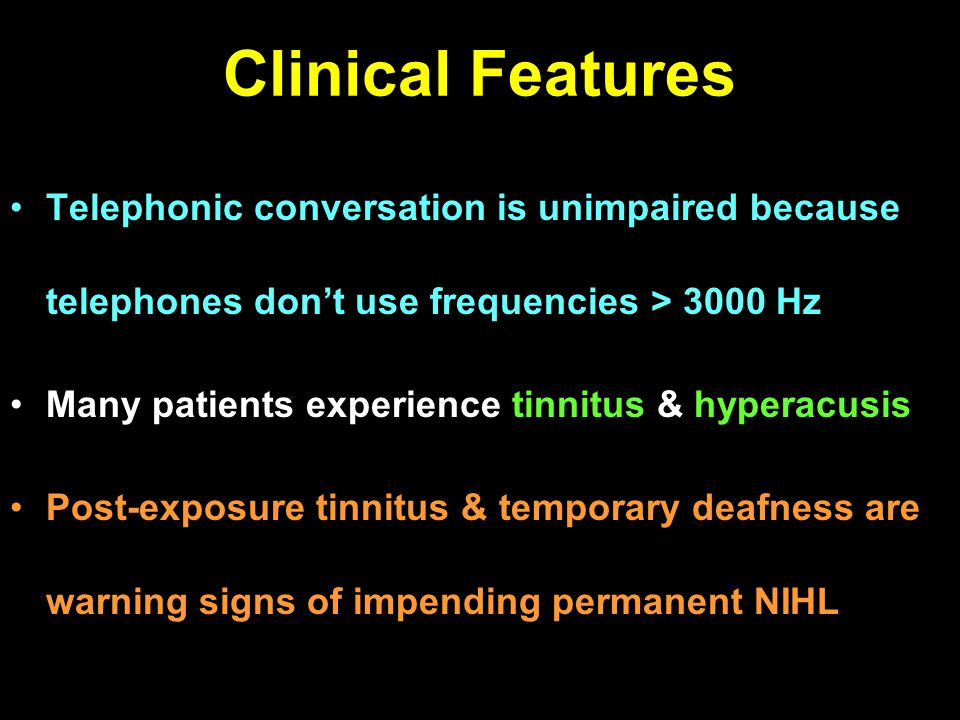 Clinical Features Telephonic conversation is unimpaired because telephones dont use frequencies > 3000 Hz Many patients experience tinnitus & hyperacu