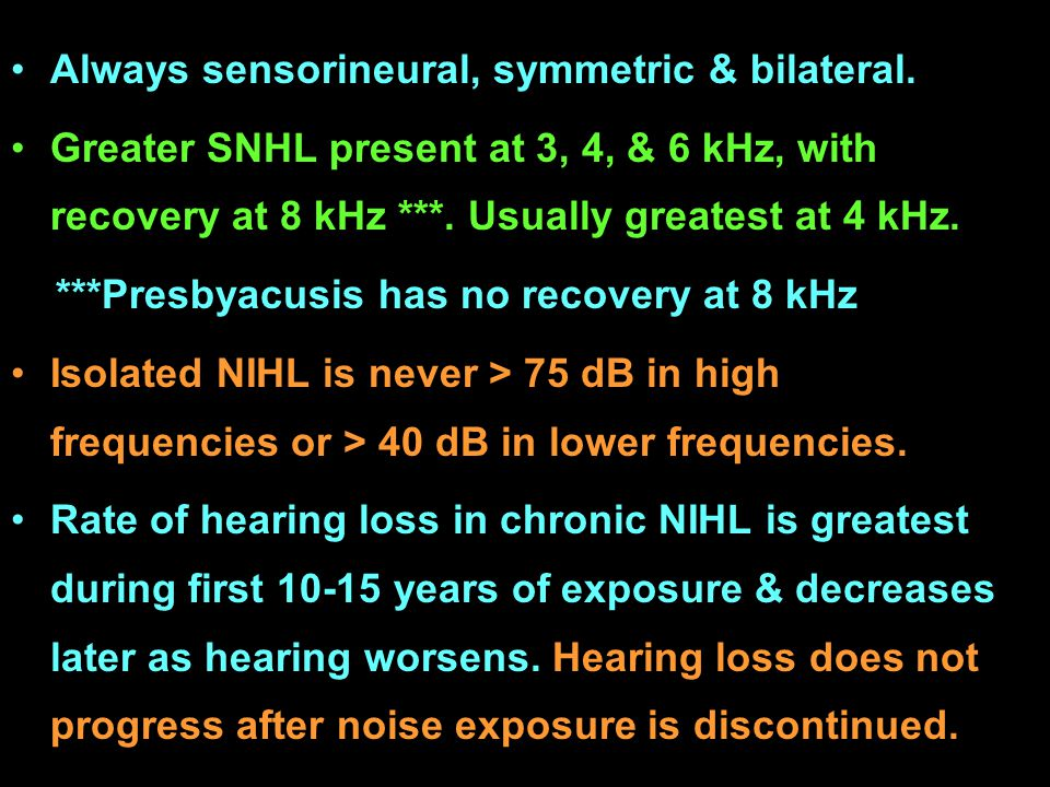 Always sensorineural, symmetric & bilateral. Greater SNHL present at 3, 4, & 6 kHz, with recovery at 8 kHz ***. Usually greatest at 4 kHz. ***Presbyac