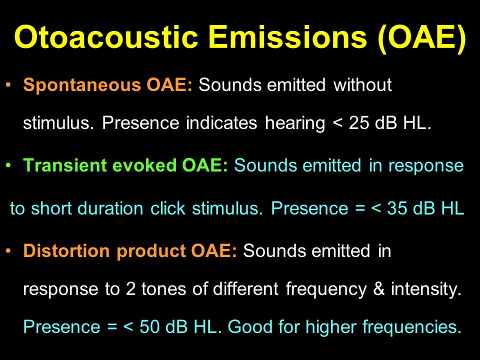 Otoacoustic Emissions (OAE) Spontaneous OAE: Sounds emitted without stimulus. Presence indicates hearing < 25 dB HL. Transient evoked OAE: Sounds emit