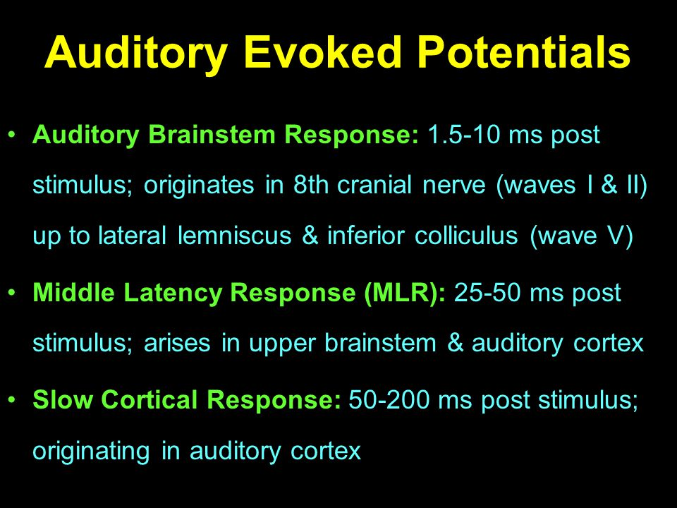 Auditory Evoked Potentials Auditory Brainstem Response: 1.5-10 ms post stimulus; originates in 8th cranial nerve (waves I & II) up to lateral lemniscu