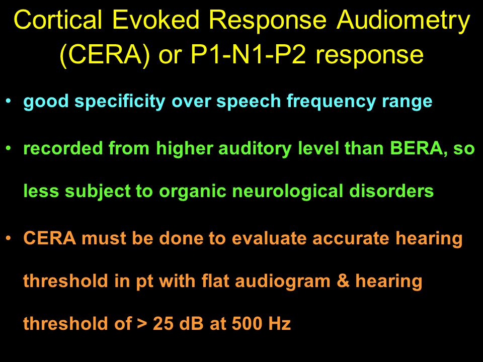 Cortical Evoked Response Audiometry (CERA) or P1-N1-P2 response good specificity over speech frequency range recorded from higher auditory level than