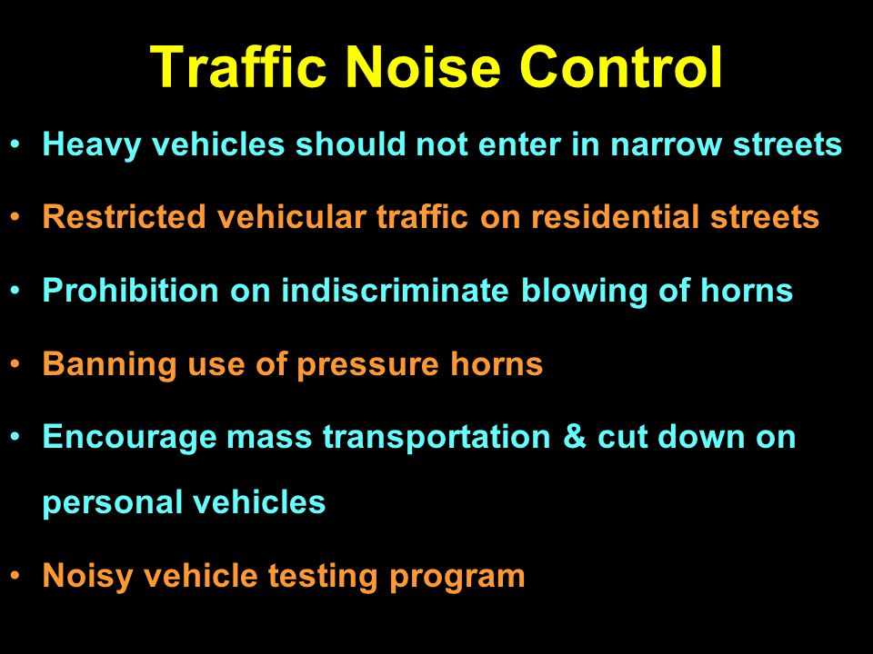Traffic Noise Control Heavy vehicles should not enter in narrow streets Restricted vehicular traffic on residential streets Prohibition on indiscrimin