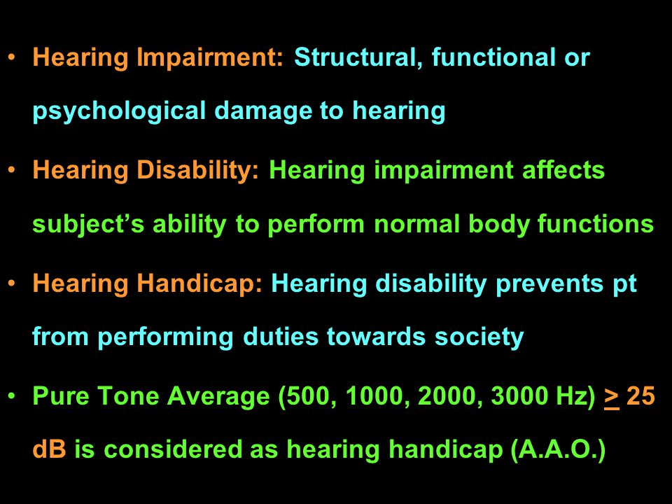 Hearing Impairment: Structural, functional or psychological damage to hearing Hearing Disability: Hearing impairment affects subjects ability to perfo