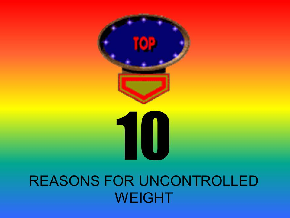 10 REASONS FOR UNCONTROLLED WEIGHT