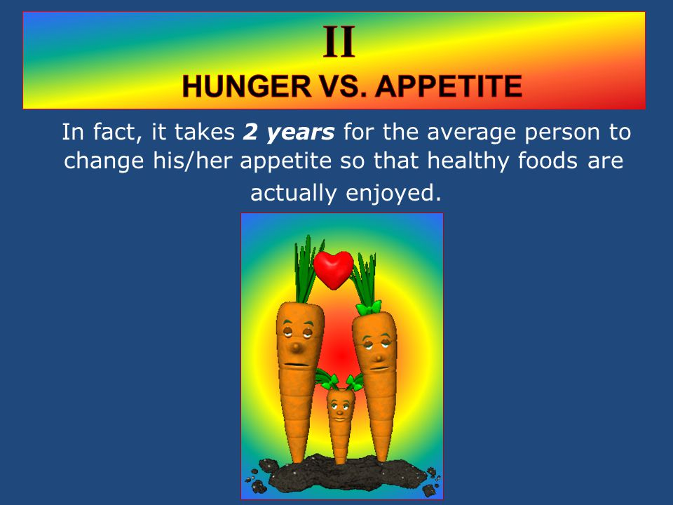 In fact, it takes 2 years for the average person to change his/her appetite so that healthy foods are actually enjoyed.