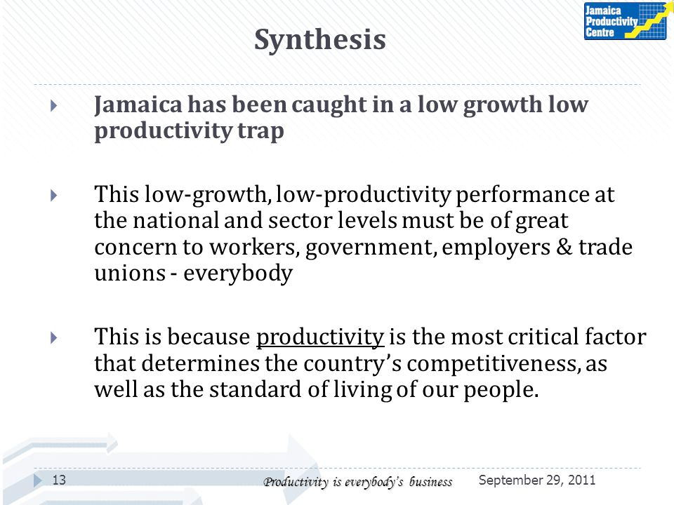 Jamaica has been caught in a low growth low productivity trap This low-growth, low-productivity performance at the national and sector levels must be of great concern to workers, government, employers & trade unions - everybody This is because productivity is the most critical factor that determines the countrys competitiveness, as well as the standard of living of our people.