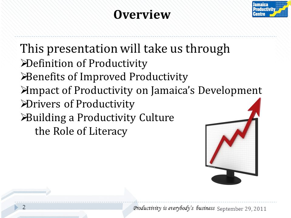 2 Productivity is everybodys business Overview This presentation will take us through Definition of Productivity Benefits of Improved Productivity Impact of Productivity on Jamaicas Development Drivers of Productivity Building a Productivity Culture the Role of Literacy September 29, 2011