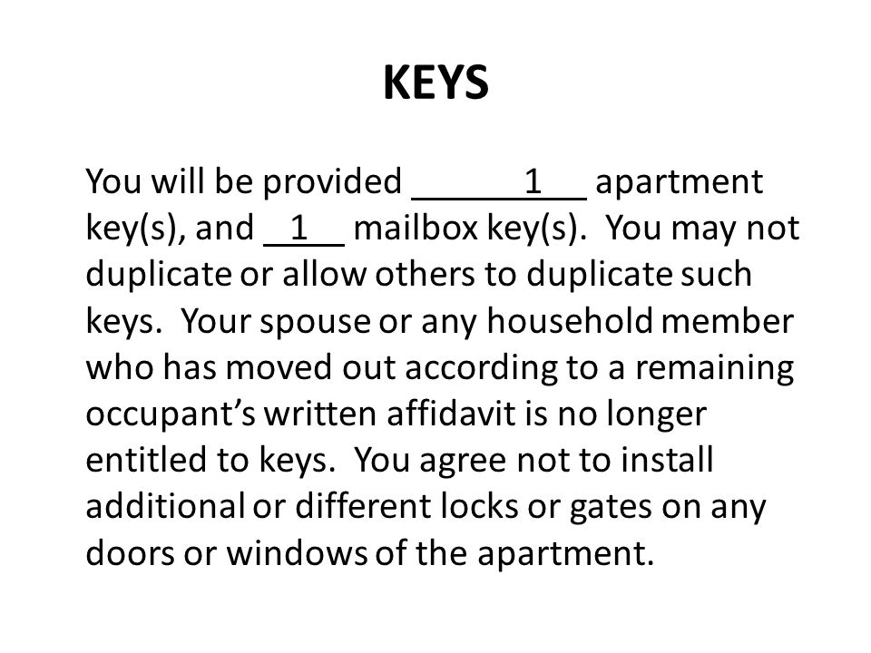 KEYS You will be provided 1 apartment key(s), and 1 mailbox key(s). You may not duplicate or allow others to duplicate such keys. Your spouse or any h