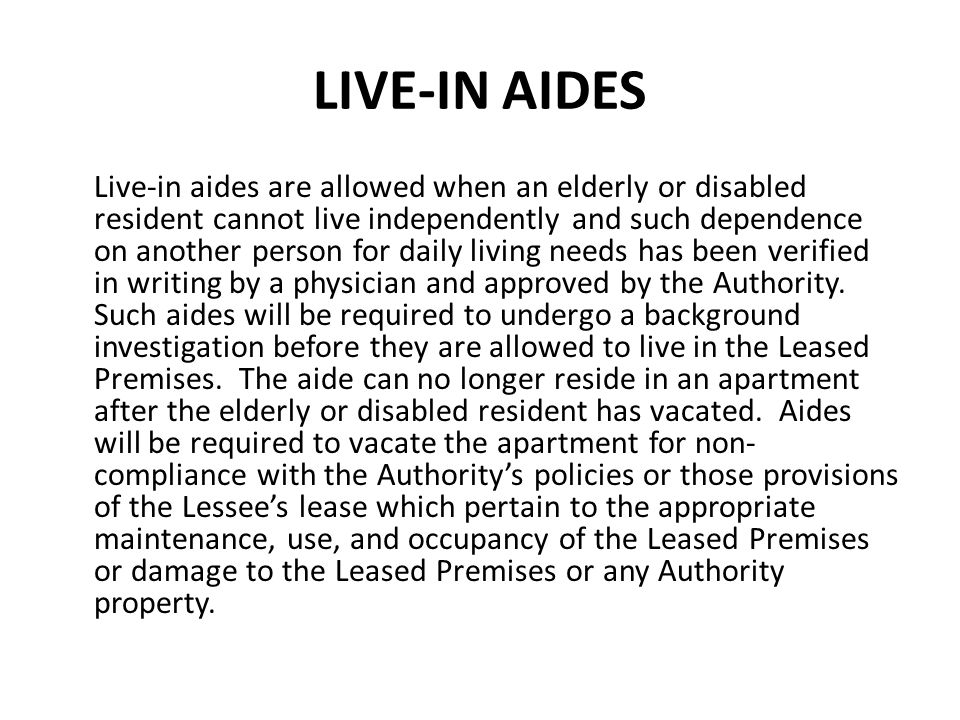 LIVE-IN AIDES Live-in aides are allowed when an elderly or disabled resident cannot live independently and such dependence on another person for daily