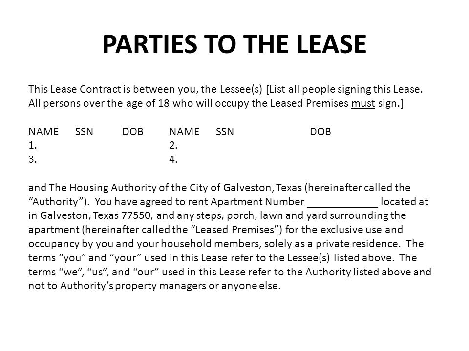 PARTIES TO THE LEASE This Lease Contract is between you, the Lessee(s) [List all people signing this Lease. All persons over the age of 18 who will oc
