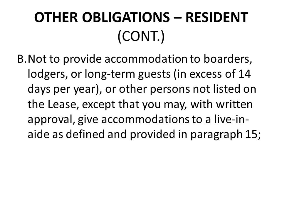 OTHER OBLIGATIONS – RESIDENT (CONT.) B.Not to provide accommodation to boarders, lodgers, or long-term guests (in excess of 14 days per year), or othe