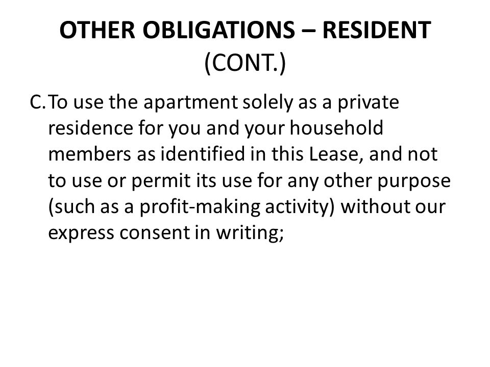 OTHER OBLIGATIONS – RESIDENT (CONT.) C.To use the apartment solely as a private residence for you and your household members as identified in this Lea