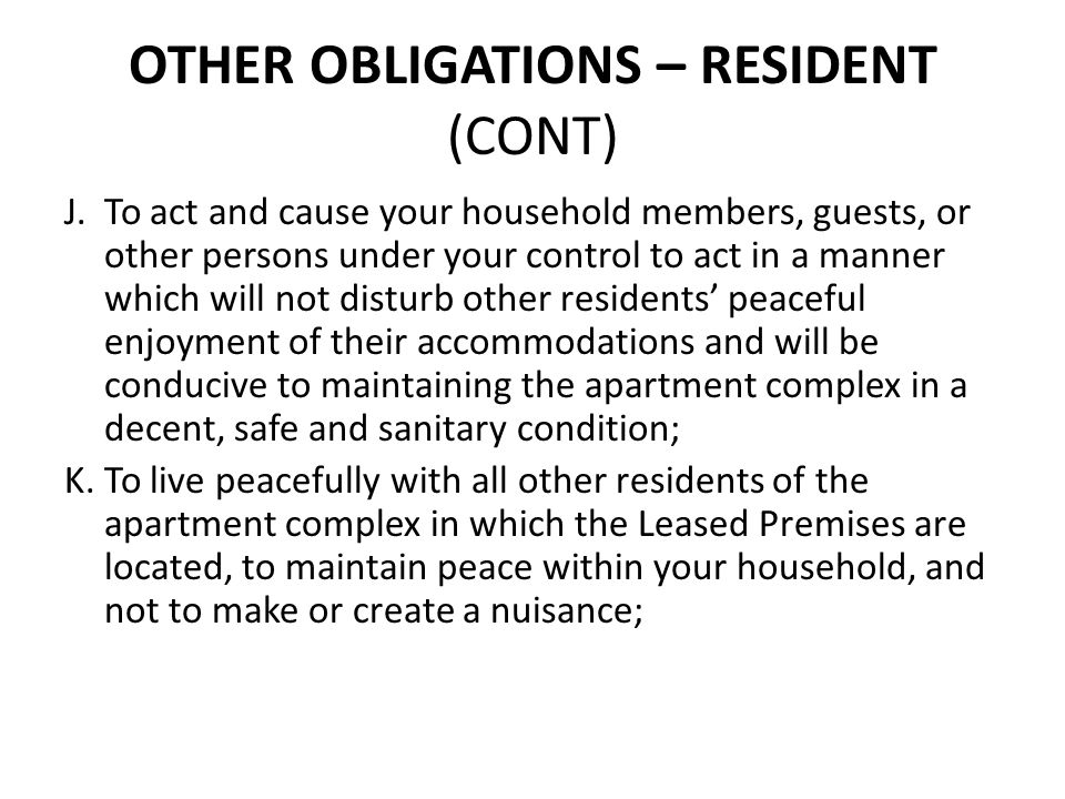 OTHER OBLIGATIONS – RESIDENT (CONT) J.To act and cause your household members, guests, or other persons under your control to act in a manner which wi