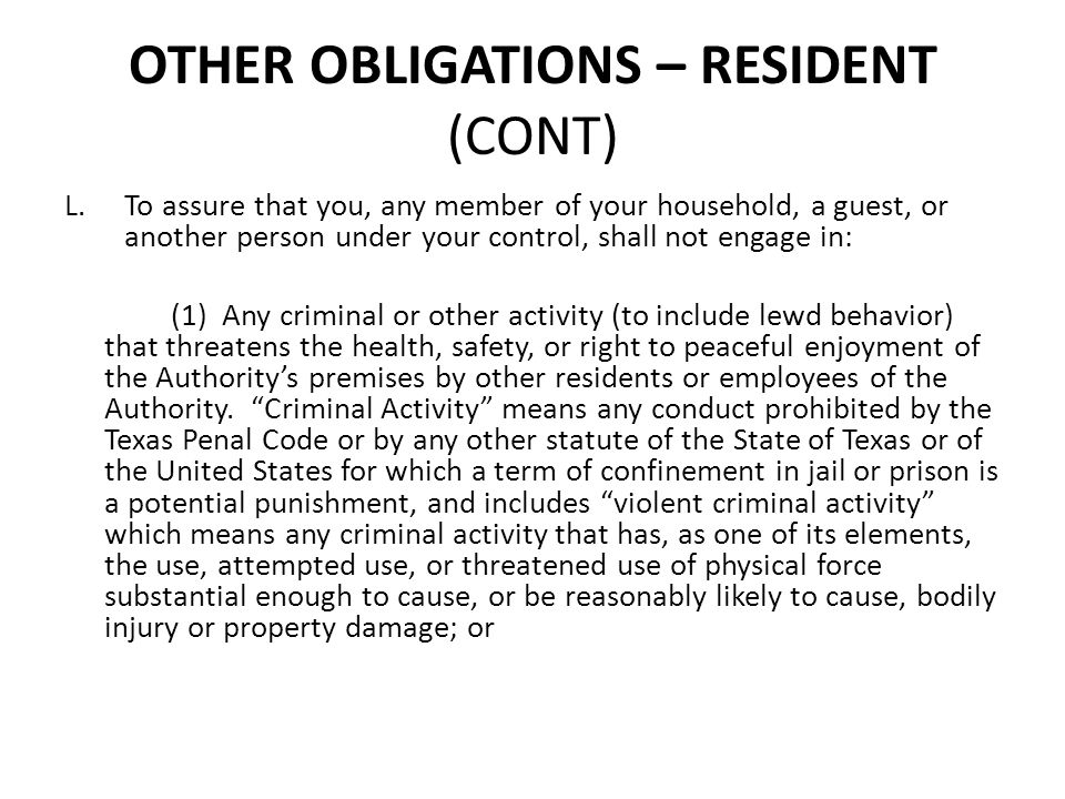 OTHER OBLIGATIONS – RESIDENT (CONT) L.To assure that you, any member of your household, a guest, or another person under your control, shall not engag